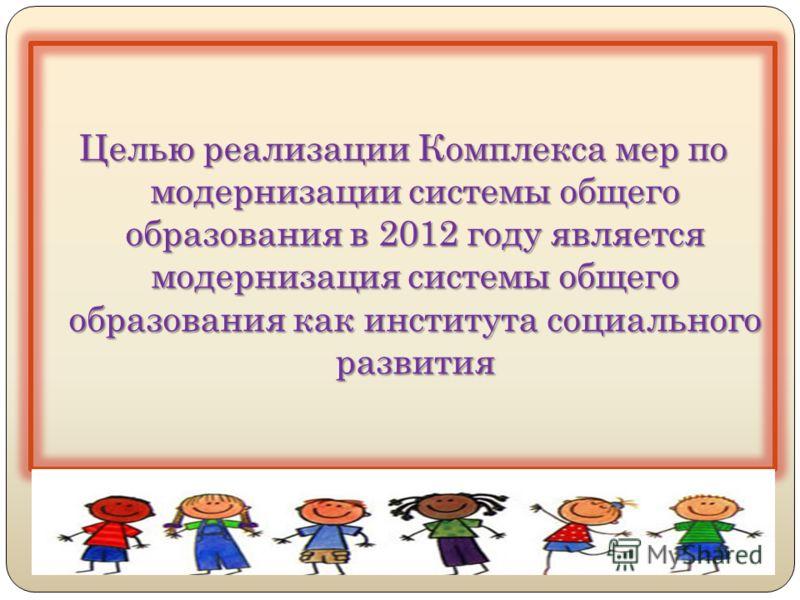 Целью реализации Комплекса мер по модернизации системы общего образования в 2012 году является модернизация системы общего образования как института социального развития