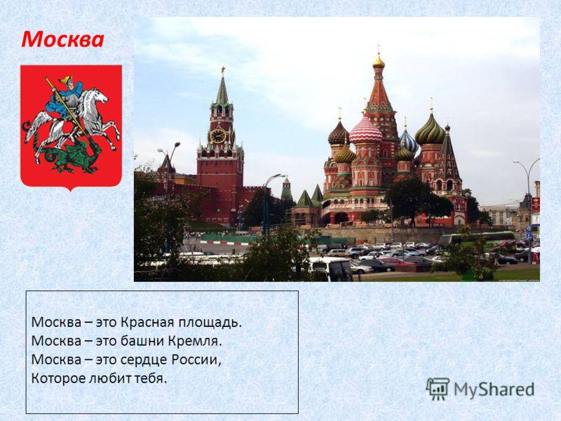 Москва Москва – это Красная площадь. Москва – это башни Кремля. Москва – это сердце России, Которое любит тебя.