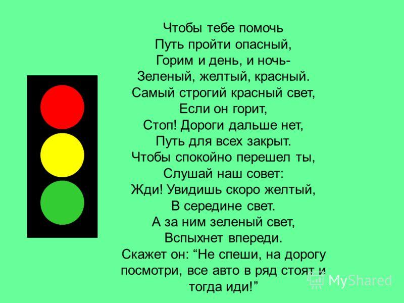 Чтобы тебе помочь Путь пройти опасный, Горим и день, и ночь- Зеленый, желтый, красный. Самый строгий красный свет, Если он горит, Стоп! Дороги дальше нет, Путь для всех закрыт. Чтобы спокойно перешел ты, Слушай наш совет: Жди! Увидишь скоро желтый, В