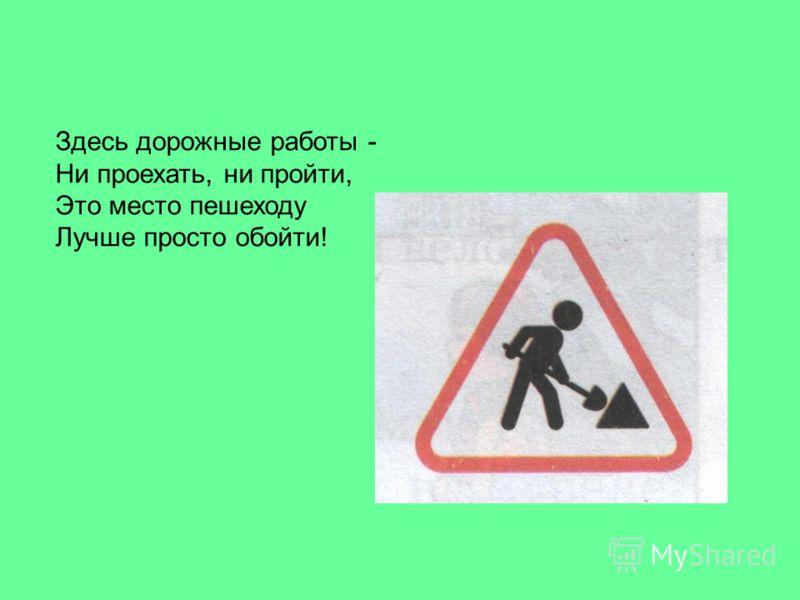 Здесь дорожные работы - Ни проехать, ни пройти, Это место пешеходу Лучше просто обойти!