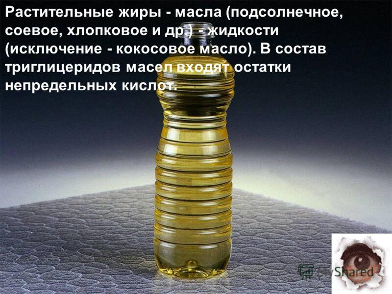 Растительные жиры - масла (подсолнечное, соевое, хлопковое и др.) - жидкости (исключение - кокосовое масло). В состав триглицеридов масел входят остатки непредельных кислот.