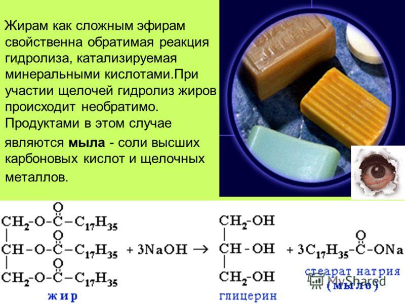 Жирам как сложным эфирам свойственна обратимая реакция гидролиза, катализируемая минеральными кислотами.При участии щелочей гидролиз жиров происходит необратимо. Продуктами в этом случае являются мыла - соли высших карбоновых кислот и щелочных металл