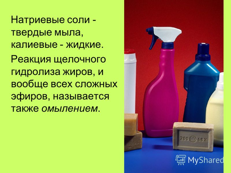 Натриевые соли - твердые мыла, калиевые - жидкие. Реакция щелочного гидролиза жиров, и вообще всех сложных эфиров, называется также омылением.
