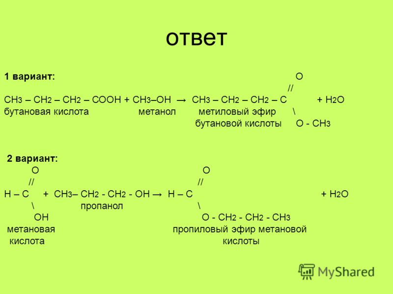 ответ 1 вариант: О // СН 3 – СН 2 – СН 2 – СООН + СН 3 –ОН СН 3 – СН 2 – СН 2 – С + Н 2 О бутановая кислота метанол метиловый эфир \ бутановой кислоты О - СН 3 2 вариант: О О // // Н – С + СН 3 – СН 2 - СН 2 - ОН Н – С + Н 2 О \ пропанол \ ОН О - СН