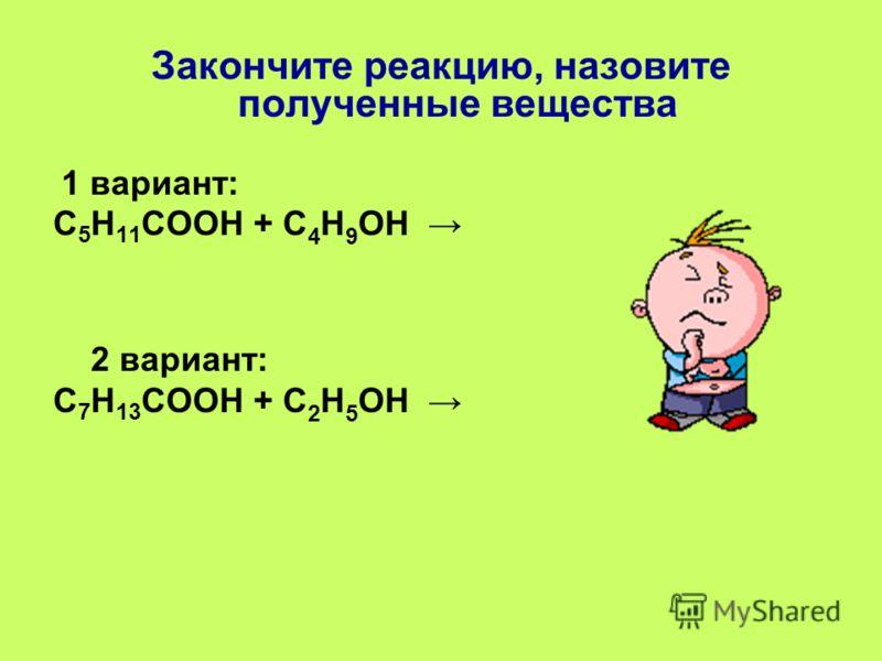 Закончите реакцию, назовите полученные вещества 1 вариант: С 5 Н 11 СООН + С 4 Н 9 ОН 2 вариант: С 7 Н 13 СООН + С 2 Н 5 ОН