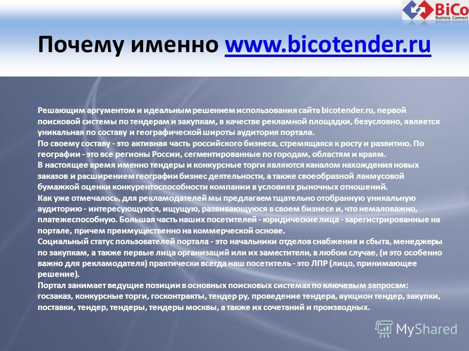 Почему именно www.bicotender.ruwww.bicotender.ru Решающим аргументом и идеальным решением использования сайта bicotender.ru, первой поисковой системы по тендерам и закупкам, в качестве рекламной площадки, безусловно, является уникальная по составу и