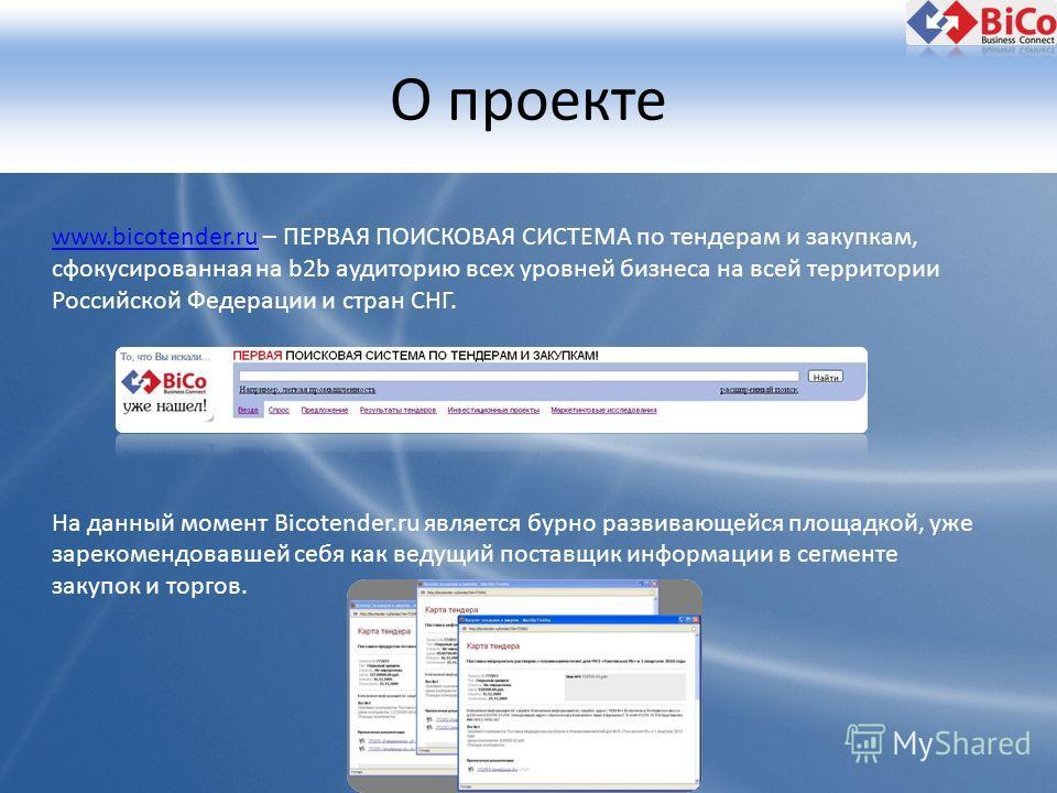 О проекте www.bicotender.ruwww.bicotender.ru – ПЕРВАЯ ПОИСКОВАЯ СИСТЕМА по тендерам и закупкам, сфокусированная на b2b аудиторию всех уровней бизнеса на всей территории Российской Федерации и стран СНГ. На данный момент Bicotender.ru является бурно р