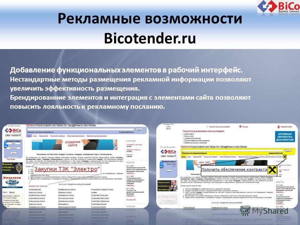 Рекламные возможности Bicotender.ru Добавление функциональных элементов в рабочий интерфейс. Нестандартные методы размещения рекламной информации позволяют увеличить эффективность размещения. Брендированние элементов и интеграция с элементами сайта п
