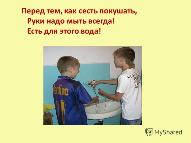 Перед тем, как сесть покушать, Руки надо мыть всегда! Есть для этого вода!