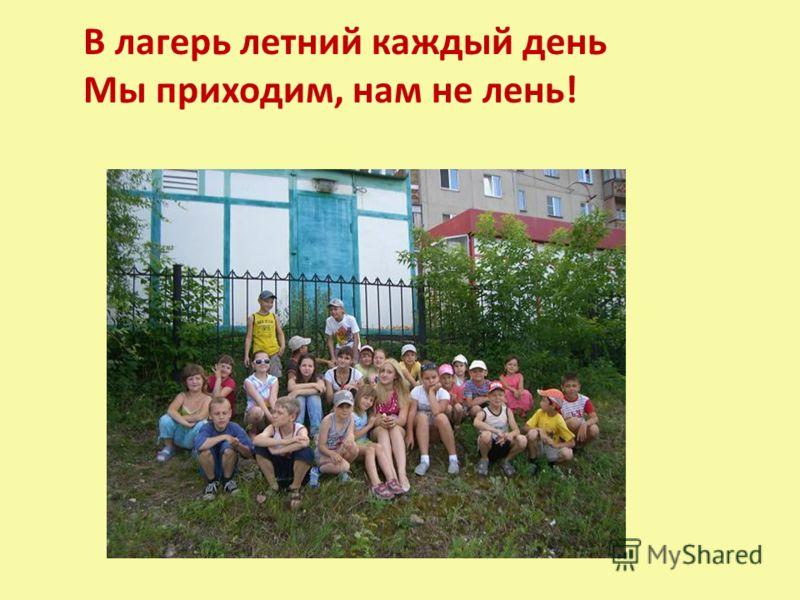 В лагерь летний каждый день Мы приходим, нам не лень!
