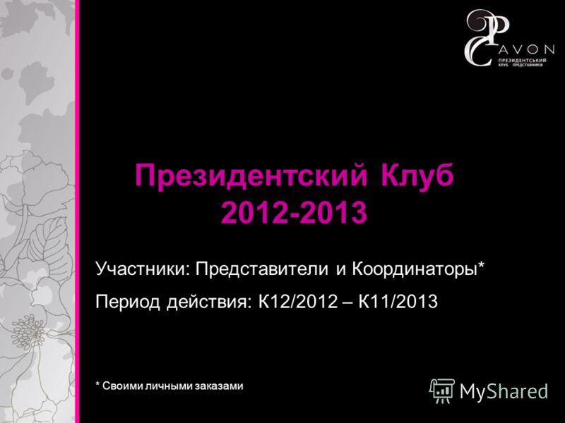 Президентский Клуб 2012-2013 Участники: Представители и Координаторы* * Своими личными заказами Период действия: К12/2012 – К11/2013