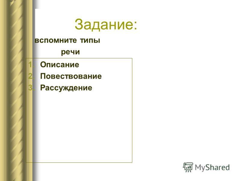 Задание: вспомните типы речи 1.Описание 2.Повествование 3.Рассуждение