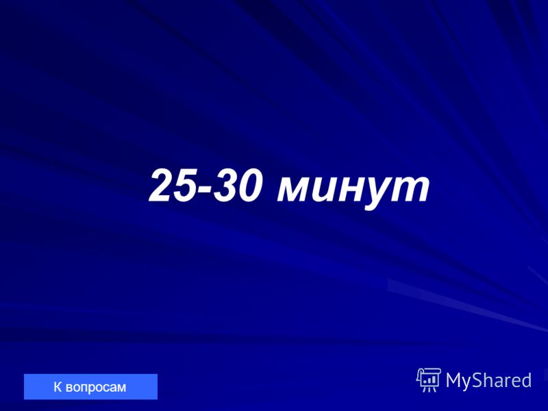 25-30 минут К вопросам