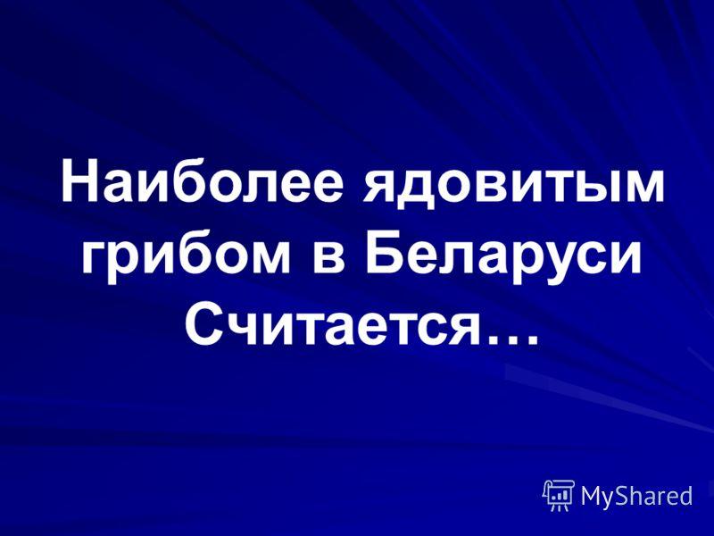 Наиболее ядовитым грибом в Беларуси Считается…