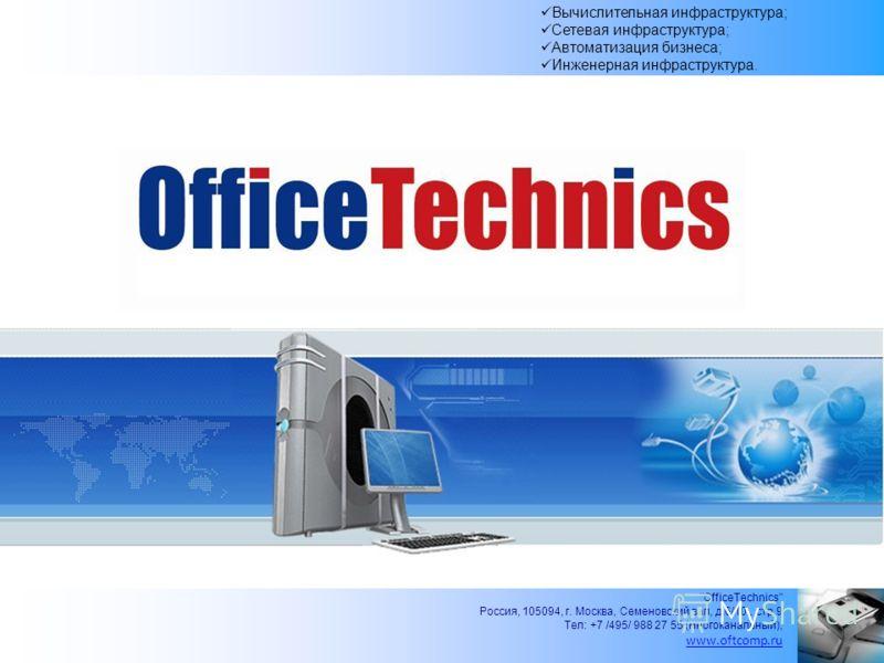 OfficeTechnics Россия, 105094, г. Москва, Семеновский вал, д.6/10., стр.9 Тел: +7 /495/ 988 27 55 (многоканальный), www.oftcomp.ru Вычислительная инфраструктура; Сетевая инфраструктура; Автоматизация бизнеса; Инженерная инфраструктура.
