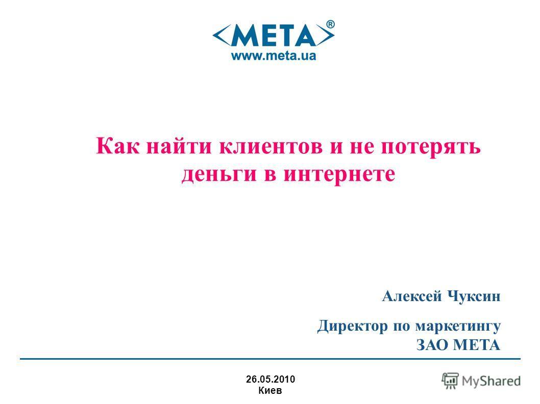 Как найти клиентов и не потерять деньги в интернете 26.05.2010 Киев Алексей Чуксин Директор по маркетингу ЗАО МЕТА
