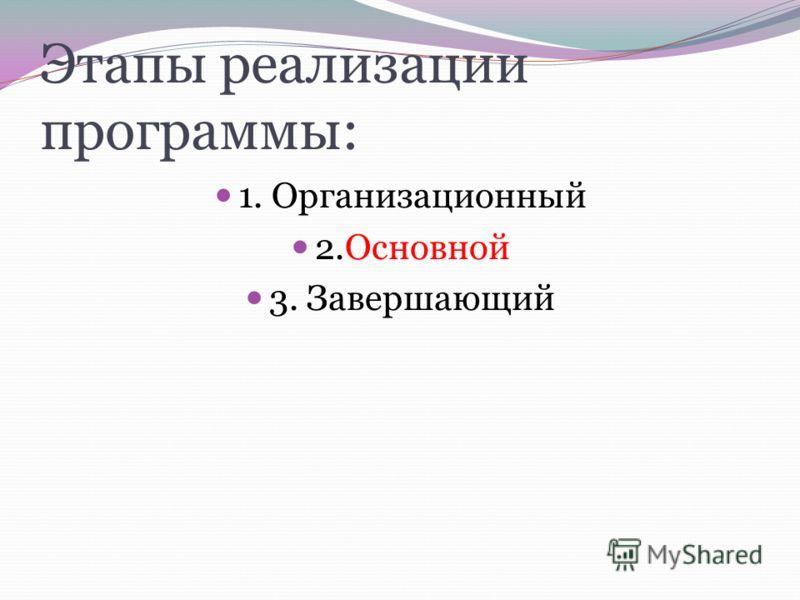 Этапы реализации программы: 1. Организационный 2.Основной 3. Завершающий