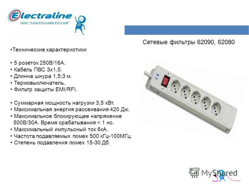 Сетевые фильтры 62090, 62080 Технические характеристики 5 розеток 250В/16А. Кабель ПВС 3х1,5. Длинна шнура 1,5;3 м. Термовыключатель. Фильтр защиты EMI/RFI. Суммарная мощность нагрузки 3,5 кВт. Максимальная энергия рассеивания 420 Дж. Максимальное бл