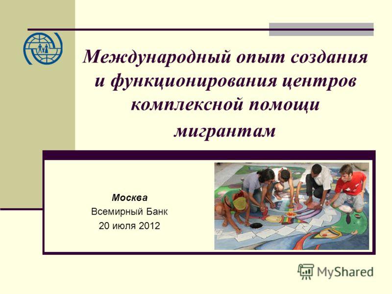 Международный опыт создания и функционирования центров комплексной помощи мигрантам Москва Всемирный Банк 20 июля 2012