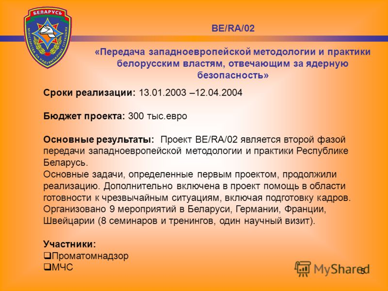 5 Сроки реализации: 13.01.2003 –12.04.2004 Бюджет проекта: 300 тыс.евро Основные результаты: Проект BE/RA/02 является второй фазой передачи западноевропейской методологии и практики Республике Беларусь. Основные задачи, определенные первым проектом,
