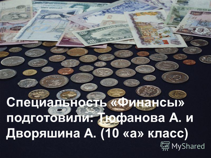 Специальность «Финансы» подготовили: Тюфанова А. и Дворяшина А. (10 «а» класс)