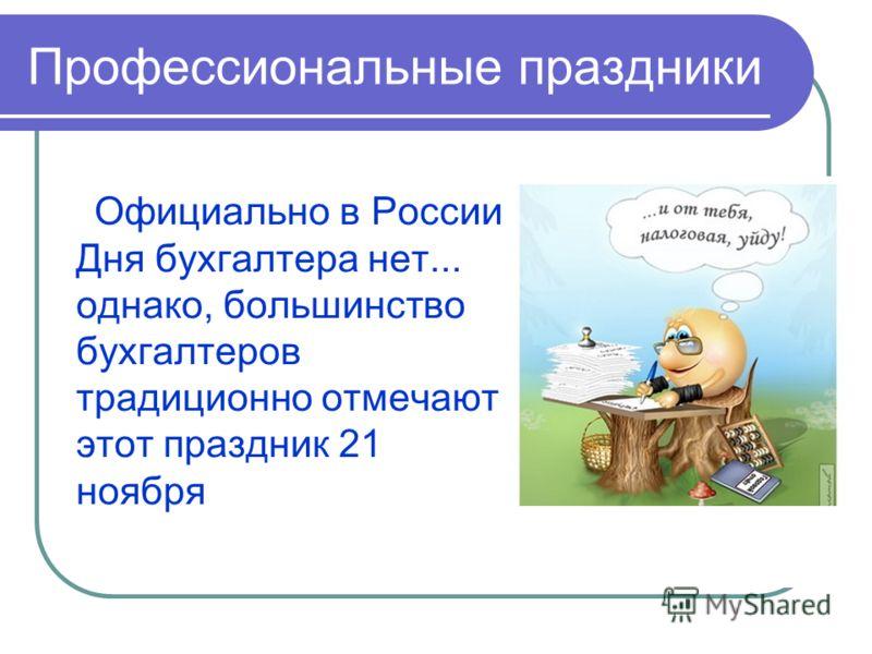 Профессиональные праздники Официально в России Дня бухгалтера нет... однако, большинство бухгалтеров традиционно отмечают этот праздник 21 ноября