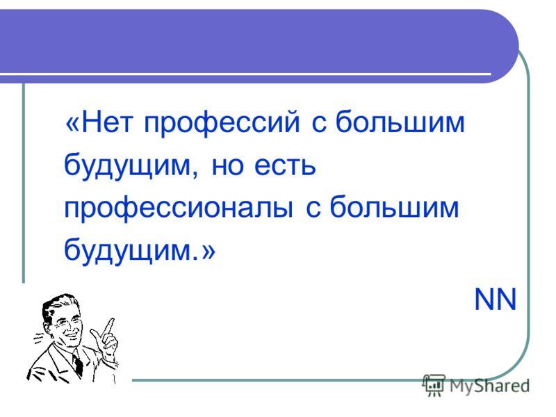 «Нет профессий с большим будущим, но есть профессионалы с большим будущим.» NN