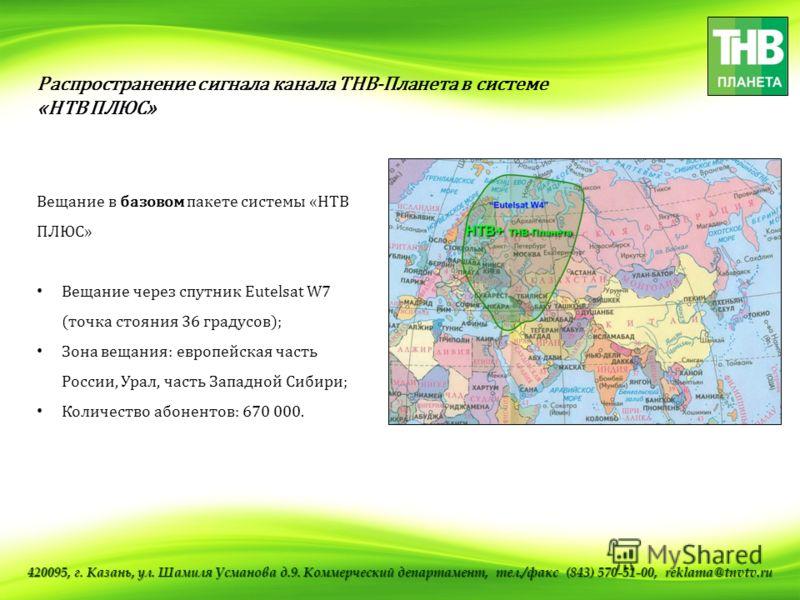 Распространение сигнала канала ТНВ-Планета в системе «НТВ ПЛЮС» Вещание в базовом пакете системы «НТВ ПЛЮС» Вещание через спутник Eutelsat W7 (точка стояния 36 градусов); Зона вещания: европейская часть России, Урал, часть Западной Сибири; Количество