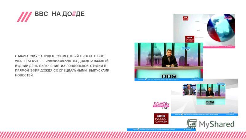 BBC НА ДО///ДE С МАРТА 2012 ЗАПУЩЕН СОВМЕСТНЫЙ ПРОЕКТ С BBC WORLD SERVICE – «bbcrussian.com НА ДОЖДЕ»: КАЖДЫЙ БУДНИЙ ДЕНЬ ВКЛЮЧЕНИЯ ИЗ ЛОНДОНСКОЙ СТУДИИ В ПРЯМОЙ ЭФИР ДОЖДЯ СО СПЕЦИАЛЬНЫМИ ВЫПУСКАМИ НОВОСТЕЙ.