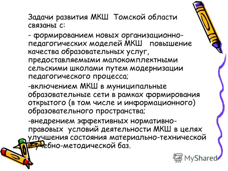Задачи развития МКШ Томской области связаны с: - формированием новых организационно- педагогических моделей МКШ повышение качества образовательных услуг, предоставляемыми малокомплектными сельскими школами путем модернизации педагогического процесса;