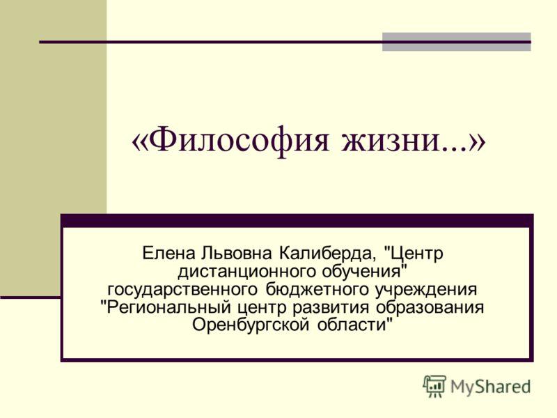 «Философия жизни...» Елена Львовна Калиберда, Центр дистанционного обучения государственного бюджетного учреждения Региональный центр развития образования Оренбургской области