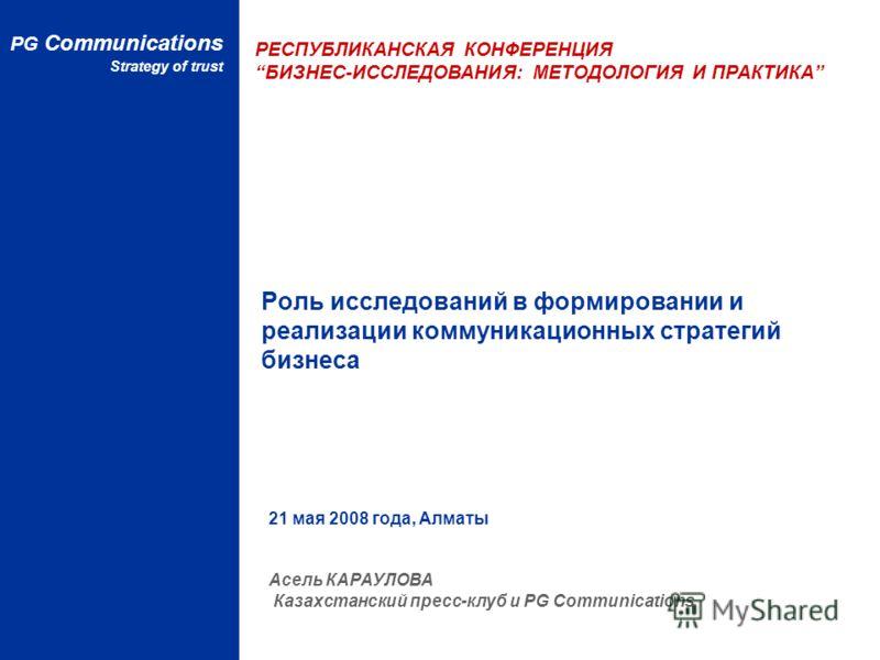 Роль исследований в формировании и реализации коммуникационных стратегий бизнеса РЕСПУБЛИКАНСКАЯ КОНФЕРЕНЦИЯ БИЗНЕС-ИССЛЕДОВАНИЯ: МЕТОДОЛОГИЯ И ПРАКТИКА PG Communications Strategy of trust 21 мая 2008 года, Алматы Асель КАРАУЛОВА Казахстанский пресс-