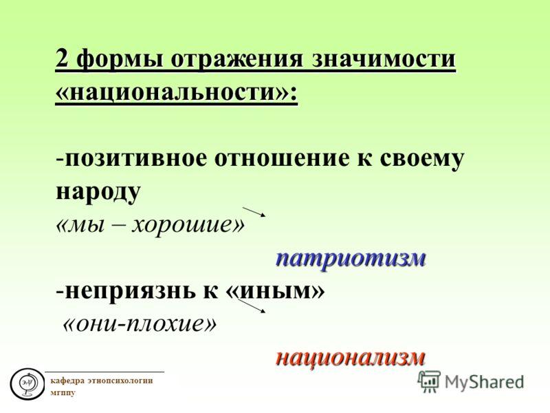 кафедра этнопсихологии мгппу 2 формы отражения значимости «национальности»: -позитивное отношение к своему народу «мы – хорошие»патриотизм -неприязнь к «иным» «они-плохие»национализм