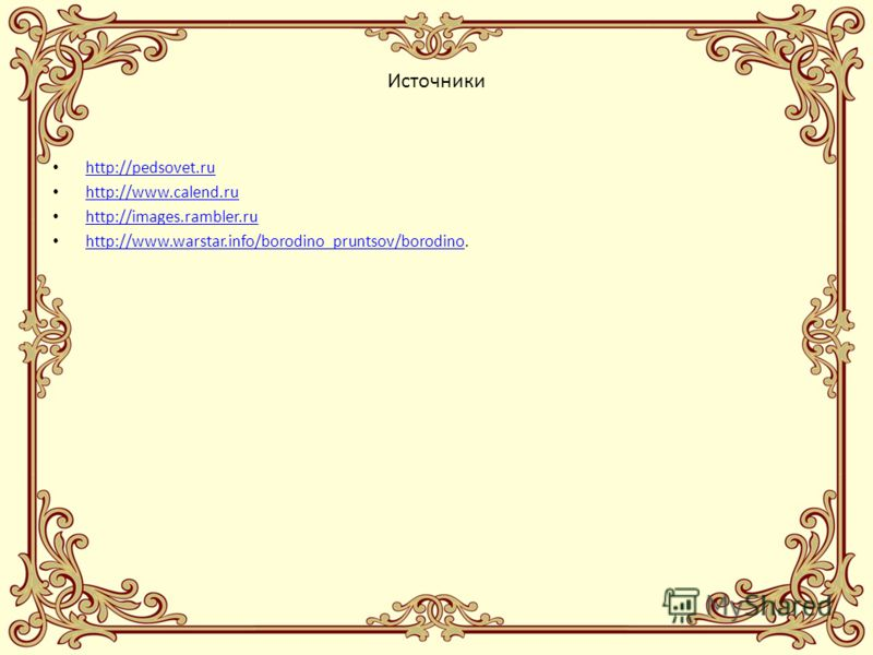 Источники http://pedsovet.ru http://www.calend.ru http://images.rambler.ru http://www.warstar.info/borodino_pruntsov/borodino. http://www.warstar.info/borodino_pruntsov/borodino