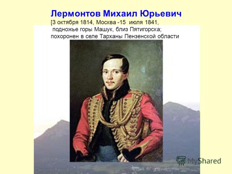 Лермонтов Михаил Юрьевич [3 октября 1814, Москва -15 июля 1841, подножье горы Машук, близ Пятигорска; похоронен в селе Тарханы Пензенской области