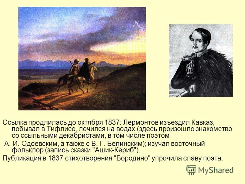 Ссылка продлилась до октября 1837: Лермонтов изъездил Кавказ, побывал в Тифлисе, лечился на водах (здесь произошло знакомство со ссыльными декабристами, в том числе поэтом А. И. Одоевским, а также с В. Г. Белинским); изучал восточный фольклор (запись