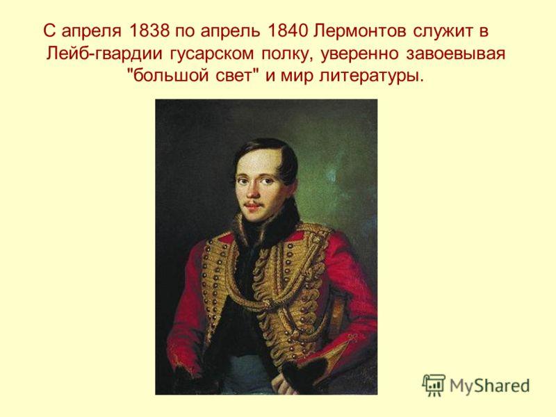 С апреля 1838 по апрель 1840 Лермонтов служит в Лейб-гвардии гусарском полку, уверенно завоевывая большой свет и мир литературы.