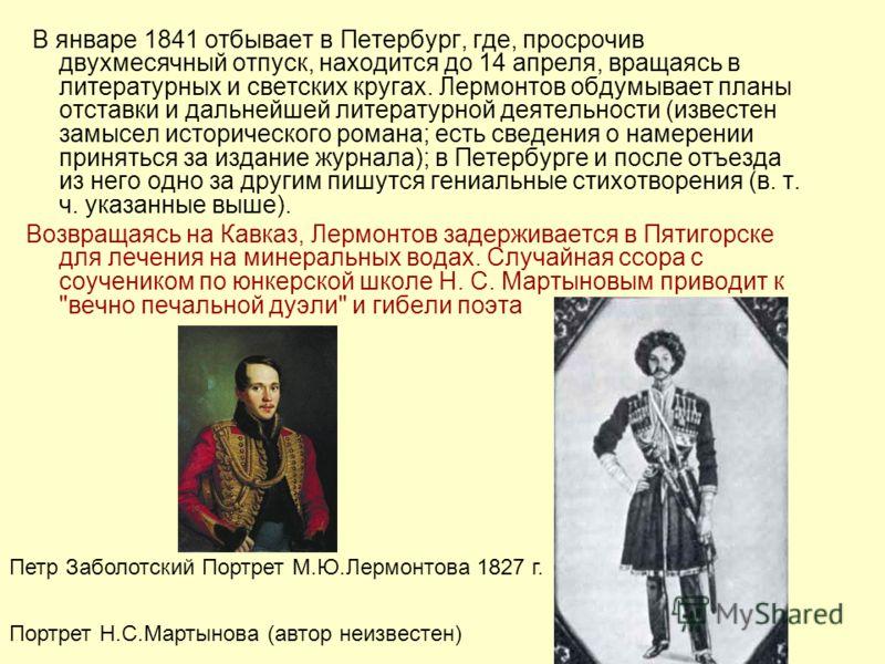 В январе 1841 отбывает в Петербург, где, просрочив двухмесячный отпуск, находится до 14 апреля, вращаясь в литературных и светских кругах. Лермонтов обдумывает планы отставки и дальнейшей литературной деятельности (известен замысел исторического рома