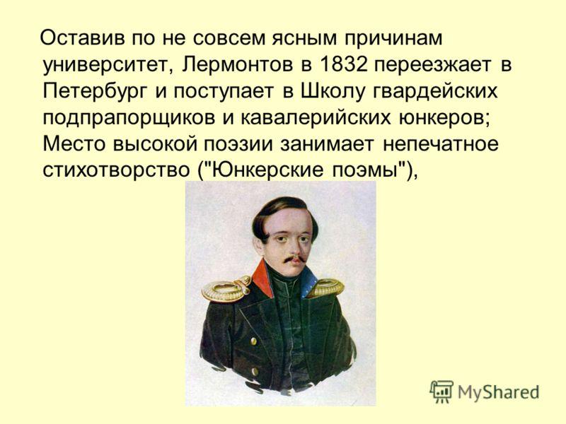 Оставив по не совсем ясным причинам университет, Лермонтов в 1832 переезжает в Петербург и поступает в Школу гвардейских подпрапорщиков и кавалерийских юнкеров; Место высокой поэзии занимает непечатное стихотворство (Юнкерские поэмы),
