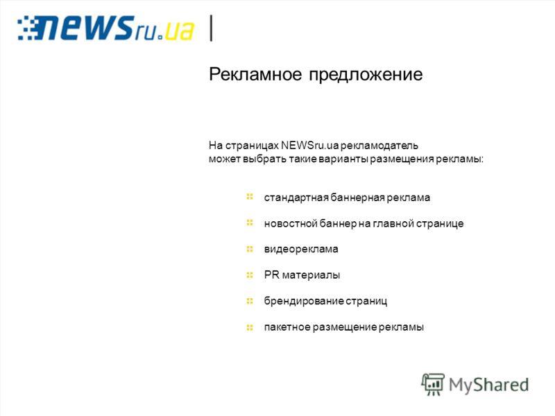 Рекламное предложение На страницах NEWSru.ua рекламодатель может выбрать такие варианты размещения рекламы: стандартная баннерная реклама новостной баннер на главной странице видеореклама PR материалы брендирование страниц пакетное размещение рекламы