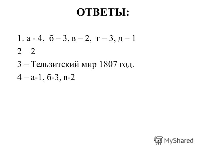 ОТВЕТЫ: 1. а - 4, б – 3, в – 2, г – 3, д – 1 2 – 2 3 – Тельзитский мир 1807 год. 4 – а-1, б-3, в-2