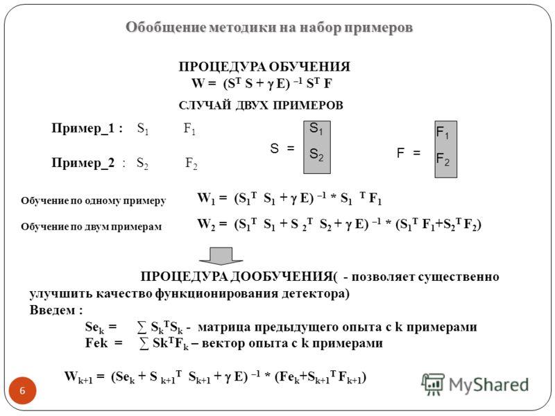 Обобщение методики на набор примеров ПРОЦЕДУРА ОБУЧЕНИЯ W = (S T S + E) –1 S T F Пример_1 : S 1 F 1 Пример_2 : S 2 F 2 S = S1S1 S2S2 F = F1F1 F2F2 ПРОЦЕДУРА ДООБУЧЕНИЯ( - позволяет существенно улучшить качество функционирования детектора) Введем : Se