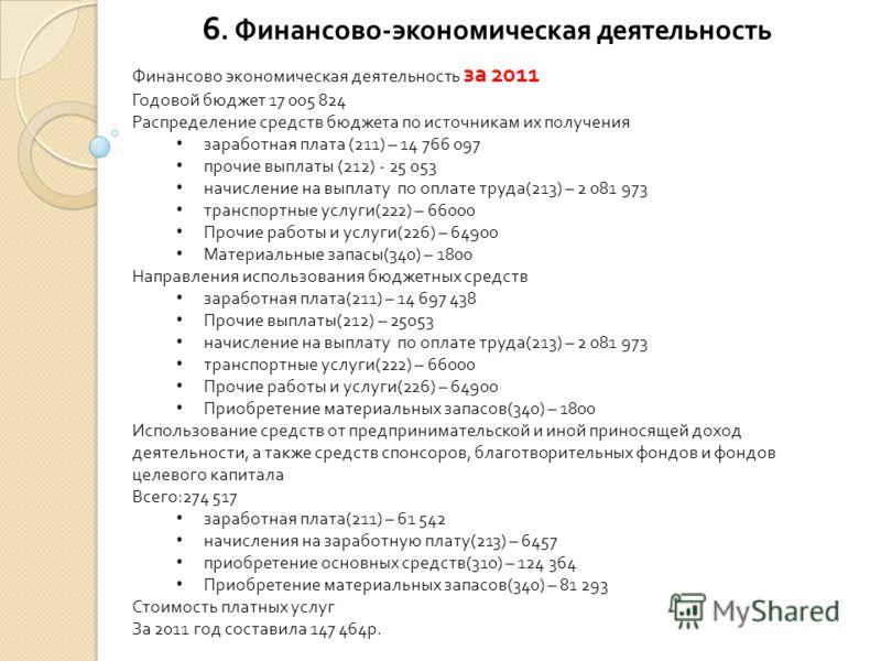 6. Финансово - экономическая деятельность Финансово экономическая деятельность за 2011 Годовой бюджет 17 005 824 Распределение средств бюджета по источникам их получения заработная плата (211) – 14 766 097 прочие выплаты (212) - 25 053 начисление на
