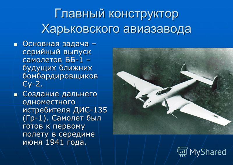 Главный конструктор Харьковского авиазавода Основная задача – серийный выпуск самолетов ББ-1 – будущих ближних бомбардировщиков Су-2. Основная задача – серийный выпуск самолетов ББ-1 – будущих ближних бомбардировщиков Су-2. Создание дальнего одномест