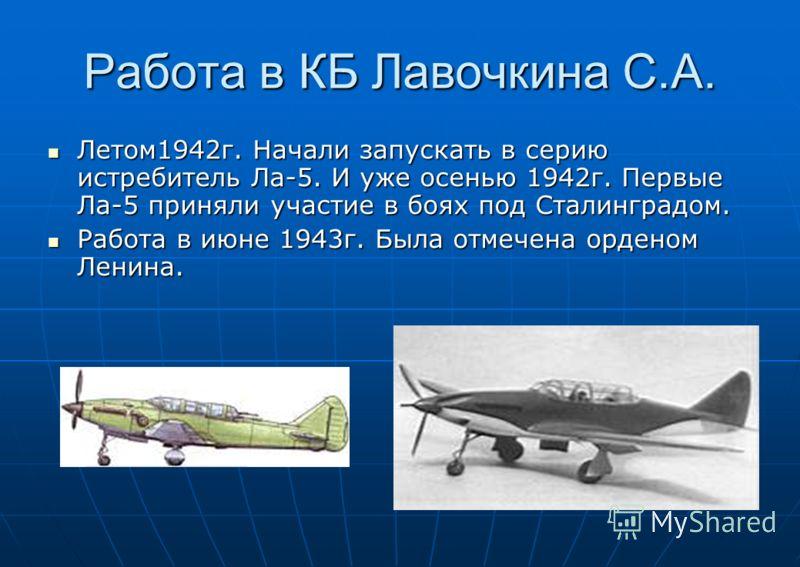 Работа в КБ Лавочкина С.А. Летом1942г. Начали запускать в серию истребитель Ла-5. И уже осенью 1942г. Первые Ла-5 приняли участие в боях под Сталинградом. Летом1942г. Начали запускать в серию истребитель Ла-5. И уже осенью 1942г. Первые Ла-5 приняли