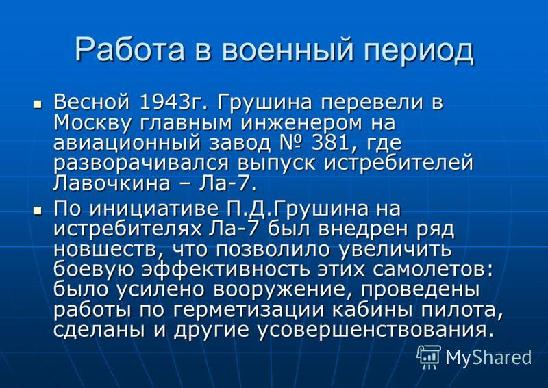 Работа в военный период Весной 1943г. Грушина перевели в Москву главным инженером на авиационный завод 381, где разворачивался выпуск истребителей Лавочкина – Ла-7. Весной 1943г. Грушина перевели в Москву главным инженером на авиационный завод 381, г