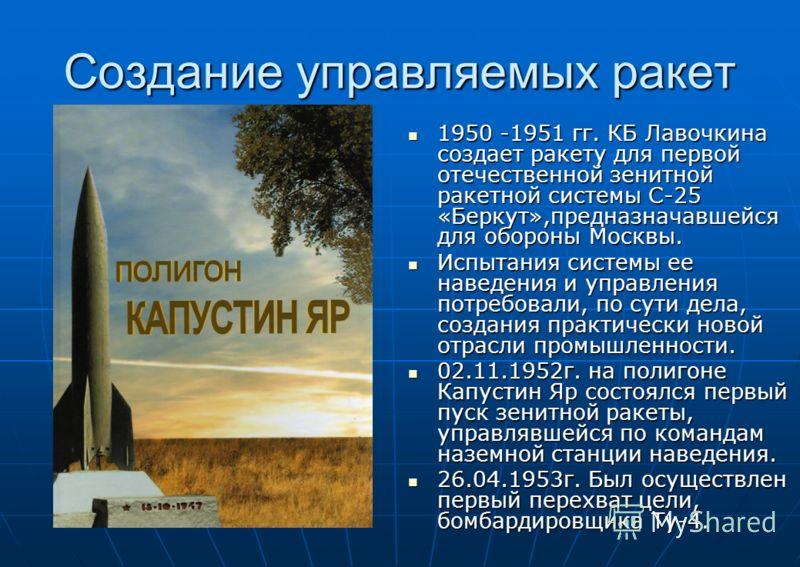 Создание управляемых ракет 1950 -1951 гг. КБ Лавочкина создает ракету для первой отечественной зенитной ракетной системы С-25 «Беркут»,предназначавшейся для обороны Москвы. 1950 -1951 гг. КБ Лавочкина создает ракету для первой отечественной зенитной
