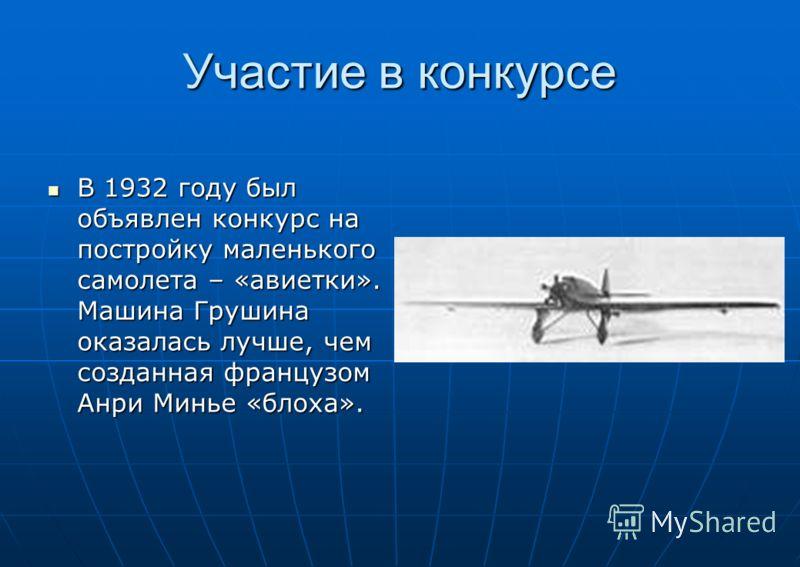 Участие в конкурсе В 1932 году был объявлен конкурс на постройку маленького самолета – «авиетки». Машина Грушина оказалась лучше, чем созданная французом Анри Минье «блоха». В 1932 году был объявлен конкурс на постройку маленького самолета – «авиетки