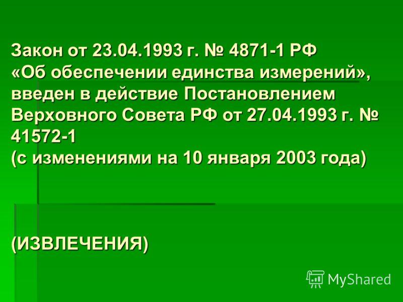Закон от 23.04.1993 г. 4871-1 РФ «Об обеспечении единства измерений», введен в действие Постановлением Верховного Совета РФ от 27.04.1993 г. 41572-1 (с изменениями на 10 января 2003 года) (ИЗВЛЕЧЕНИЯ)