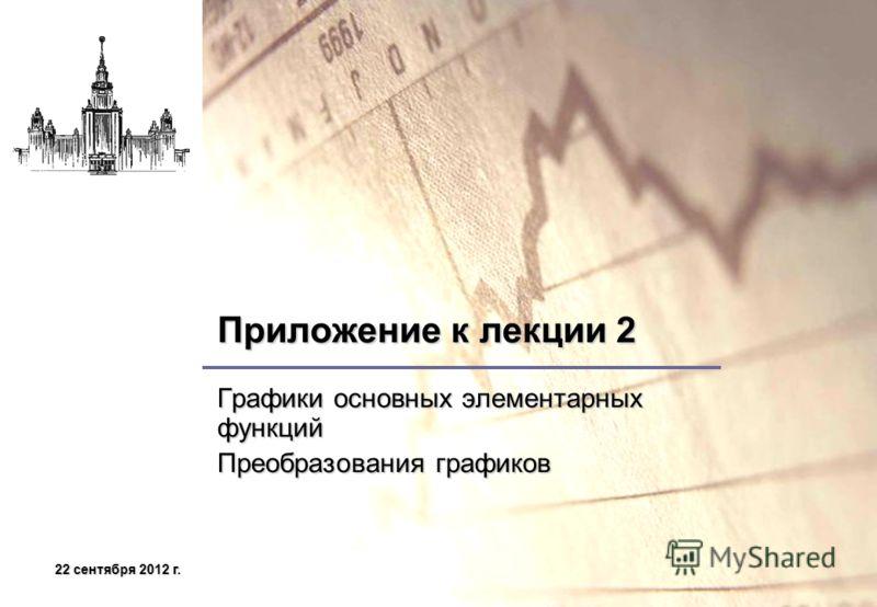 22 сентября 2012 г.22 сентября 2012 г.22 сентября 2012 г.22 сентября 2012 г. Приложение к лекции 2 Графики основных элементарных функций Преобразования графиков